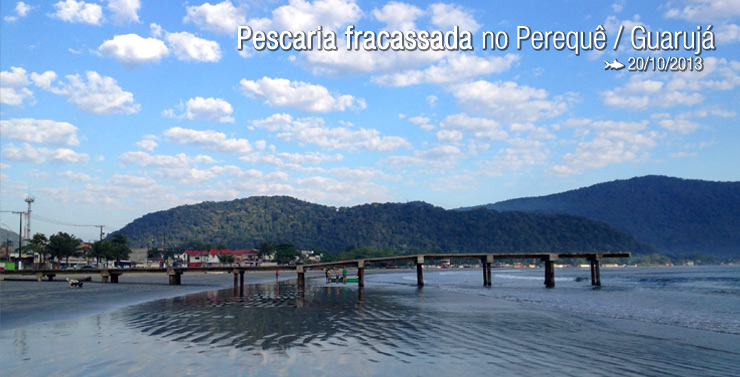 Dia fracassado no Perequê / Guarujá SP
