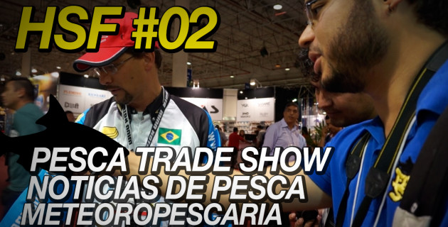 HSF #02 – Pesca Trade Show, FS News e MeteoroPESCARIA
